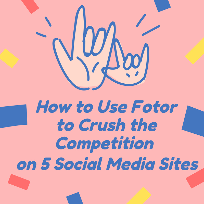 How to Use Fotor to Crush the Competition on 5 Social Media Sites